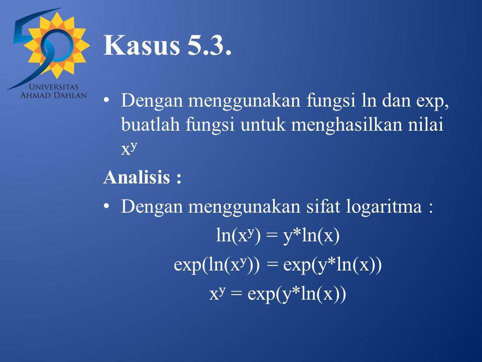 Kasus 5.3. Dengan menggunakan fungsi ln dan exp, buatlah fungsi untuk menghasilkan nilai x y Analisis : Dengan menggunakan sifat logaritma : ln(x y )