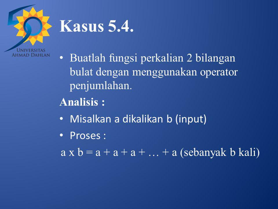 Kasus 5.4. Buatlah fungsi perkalian 2 bilangan bulat dengan menggunakan operator penjumlahan. Analisis : Misalkan a dikalikan b (input) Proses : a x b