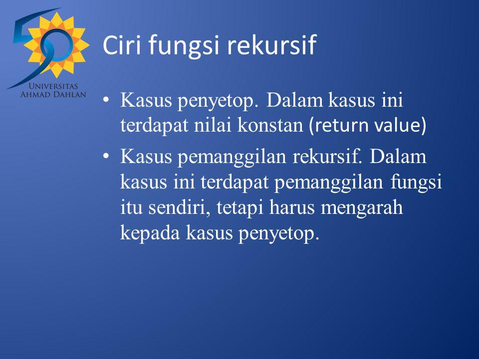 Ciri fungsi rekursif Kasus penyetop. Dalam kasus ini terdapat nilai konstan (return value) Kasus pemanggilan rekursif. Dalam kasus ini terdapat pemang