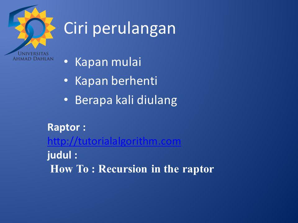 Ciri perulangan Kapan mulai Kapan berhenti Berapa kali diulang Raptor : http://tutorialalgorithm.com judul : How To : Recursion in the raptor http://tutorialalgorithm.com