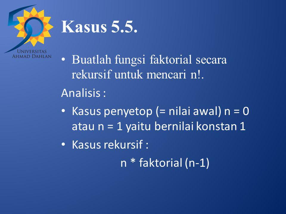Kasus 5.5. Buatlah fungsi faktorial secara rekursif untuk mencari n!. Analisis : Kasus penyetop (= nilai awal) n = 0 atau n = 1 yaitu bernilai konstan