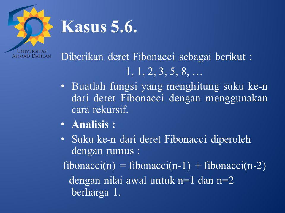 Kasus 5.6. Diberikan deret Fibonacci sebagai berikut : 1, 1, 2, 3, 5, 8, … Buatlah fungsi yang menghitung suku ke-n dari deret Fibonacci dengan menggu