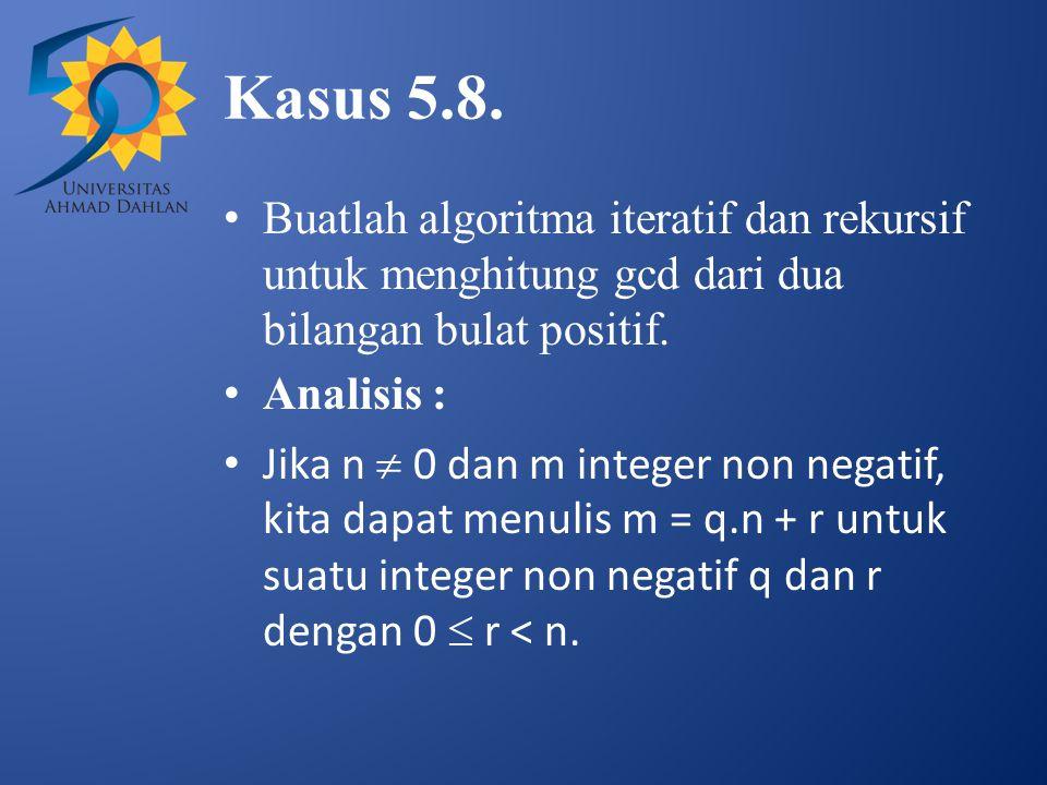 Kasus 5.8. Buatlah algoritma iteratif dan rekursif untuk menghitung gcd dari dua bilangan bulat positif. Analisis : Jika n  0 dan m integer non negat