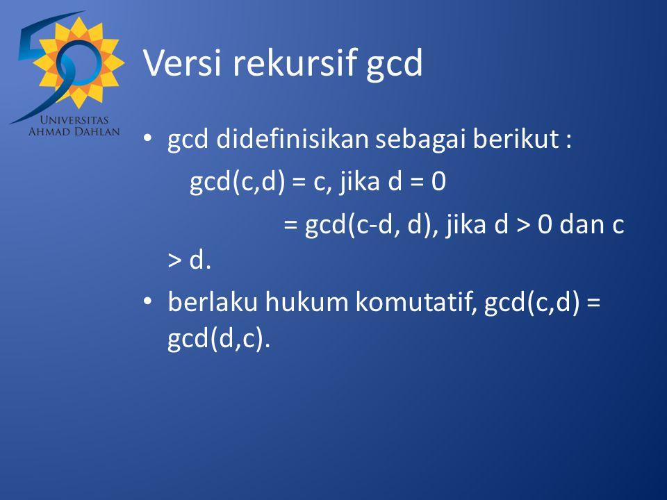 Versi rekursif gcd gcd didefinisikan sebagai berikut : gcd(c,d) = c, jika d = 0 = gcd(c-d, d), jika d > 0 dan c > d. berlaku hukum komutatif, gcd(c,d)