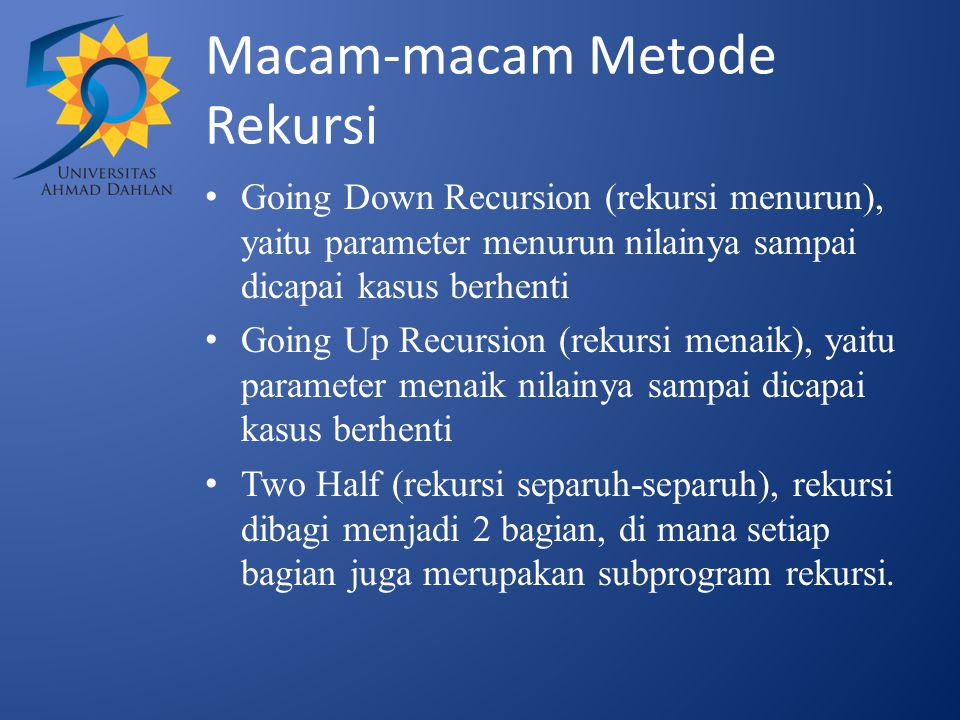 Macam-macam Metode Rekursi Going Down Recursion (rekursi menurun), yaitu parameter menurun nilainya sampai dicapai kasus berhenti Going Up Recursion (rekursi menaik), yaitu parameter menaik nilainya sampai dicapai kasus berhenti Two Half (rekursi separuh-separuh), rekursi dibagi menjadi 2 bagian, di mana setiap bagian juga merupakan subprogram rekursi.
