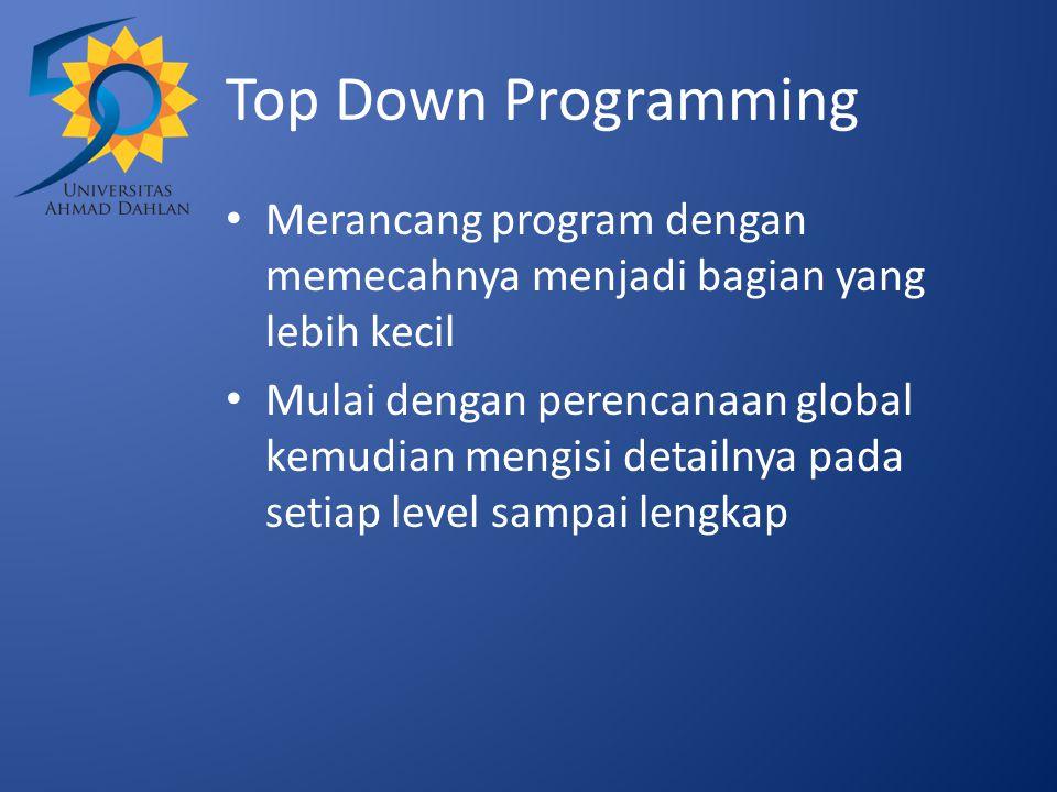 Top Down Programming Merancang program dengan memecahnya menjadi bagian yang lebih kecil Mulai dengan perencanaan global kemudian mengisi detailnya pada setiap level sampai lengkap