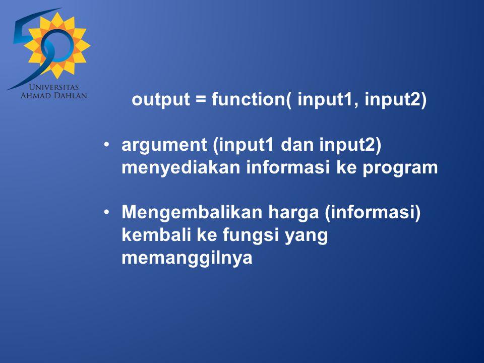 output = function( input1, input2) argument (input1 dan input2) menyediakan informasi ke program Mengembalikan harga (informasi) kembali ke fungsi yang memanggilnya