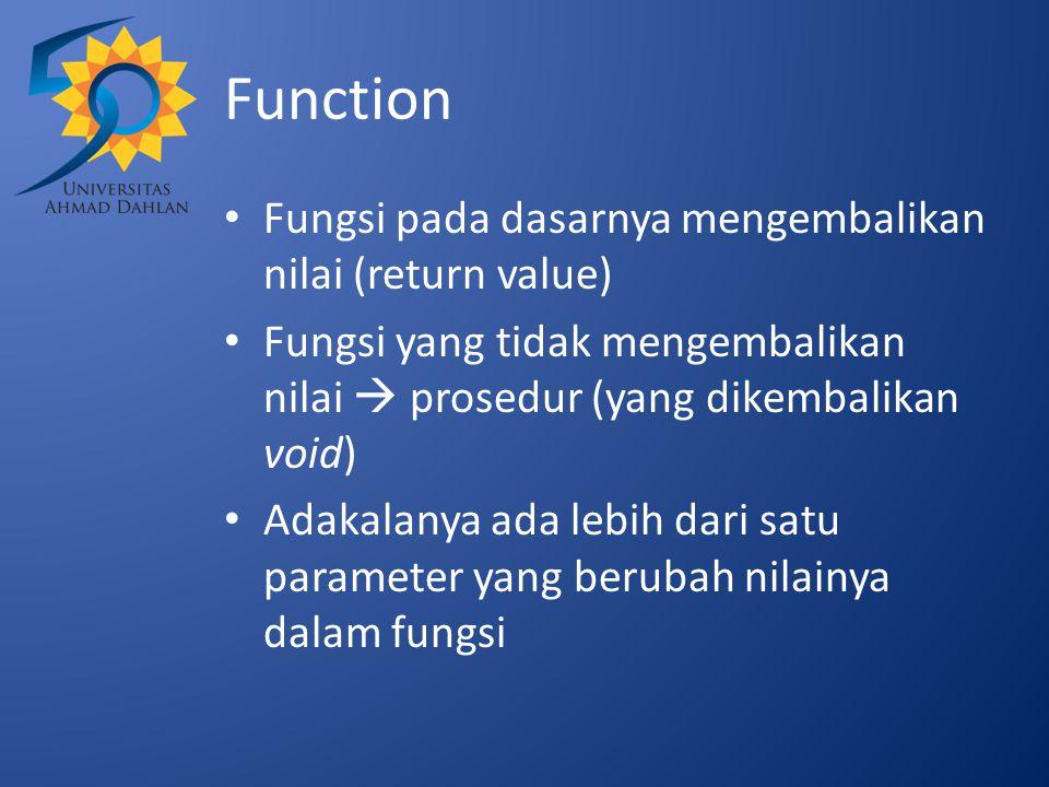 Function Fungsi pada dasarnya mengembalikan nilai (return value) Fungsi yang tidak mengembalikan nilai  prosedur (yang dikembalikan void) Adakalanya ada lebih dari satu parameter yang berubah nilainya dalam fungsi