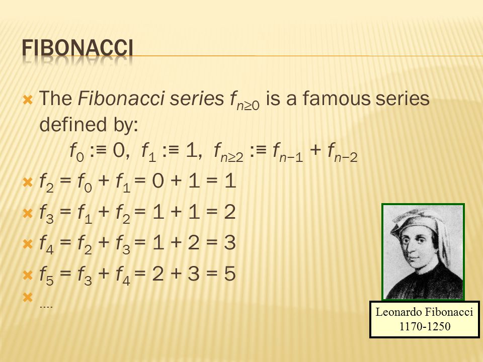  The Fibonacci series f n≥0 is a famous series defined by: f 0 :≡ 0, f 1 :≡ 1, f n≥2 :≡ f n−1 + f n−2  f 2 = f 0 + f 1 = 0 + 1 = 1  f 3 = f 1 + f 2