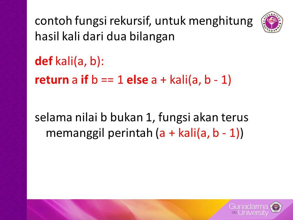 contoh fungsi rekursif, untuk menghitung hasil kali dari dua bilangan def kali(a, b): return a if b == 1 else a + kali(a, b - 1) selama nilai b bukan