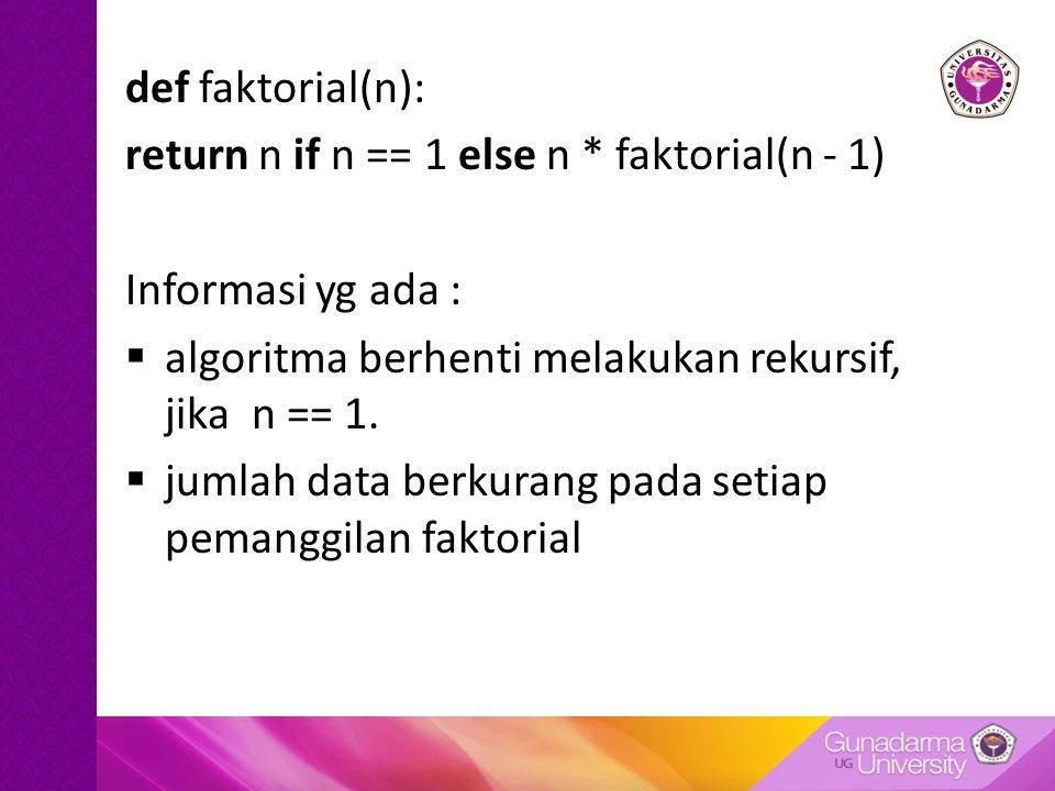def faktorial(n): return n if n == 1 else n * faktorial(n - 1) Informasi yg ada :  algoritma berhenti melakukan rekursif, jika n == 1.  jumlah data
