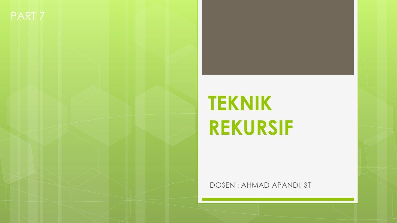 TEKNIK REKURSIF DOSEN : AHMAD APANDI, ST PART 7