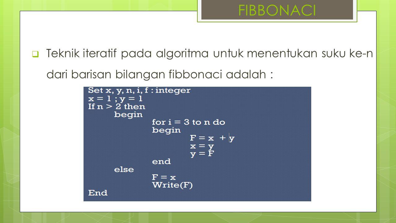  Teknik iteratif pada algoritma untuk menentukan suku ke-n dari barisan bilangan fibbonaci adalah : FIBBONACI