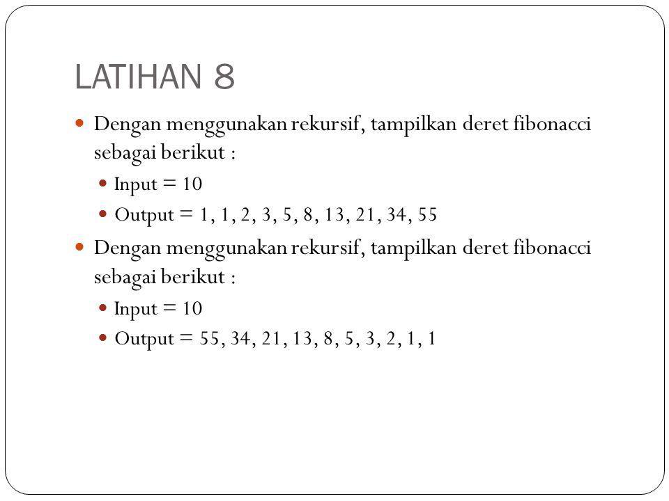 LATIHAN 8 Dengan menggunakan rekursif, tampilkan deret fibonacci sebagai berikut : Input = 10 Output = 1, 1, 2, 3, 5, 8, 13, 21, 34, 55 Dengan menggun