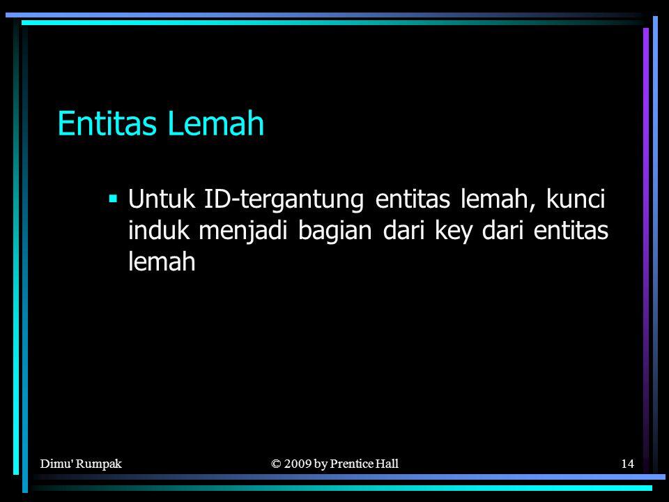 © 2009 by Prentice Hall14 Entitas Lemah  Untuk ID-tergantung entitas lemah, kunci induk menjadi bagian dari key dari entitas lemah Dimu Rumpak