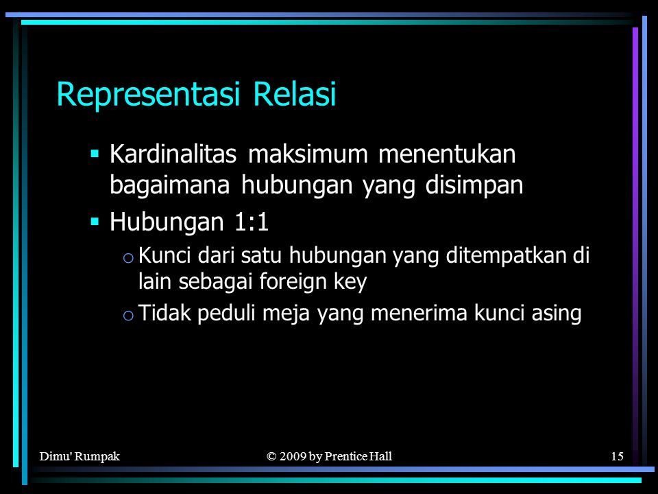 © 2009 by Prentice Hall15 Representasi Relasi  Kardinalitas maksimum menentukan bagaimana hubungan yang disimpan  Hubungan 1:1 o Kunci dari satu hubungan yang ditempatkan di lain sebagai foreign key o Tidak peduli meja yang menerima kunci asing Dimu Rumpak