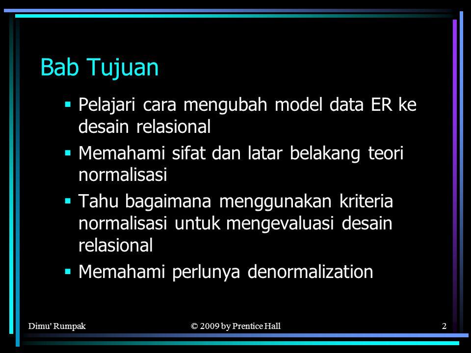 © 2009 by Prentice Hall2 Bab Tujuan  Pelajari cara mengubah model data ER ke desain relasional  Memahami sifat dan latar belakang teori normalisasi  Tahu bagaimana menggunakan kriteria normalisasi untuk mengevaluasi desain relasional  Memahami perlunya denormalization Dimu Rumpak