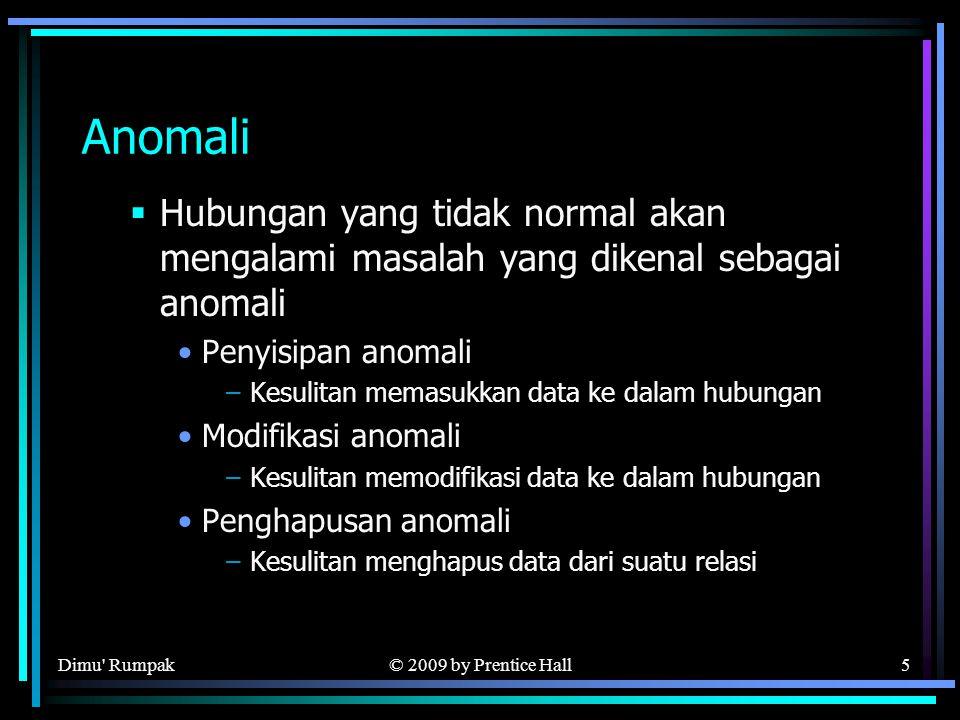 © 2009 by Prentice Hall5 Anomali  Hubungan yang tidak normal akan mengalami masalah yang dikenal sebagai anomali Penyisipan anomali –Kesulitan memasukkan data ke dalam hubungan Modifikasi anomali –Kesulitan memodifikasi data ke dalam hubungan Penghapusan anomali –Kesulitan menghapus data dari suatu relasi Dimu Rumpak