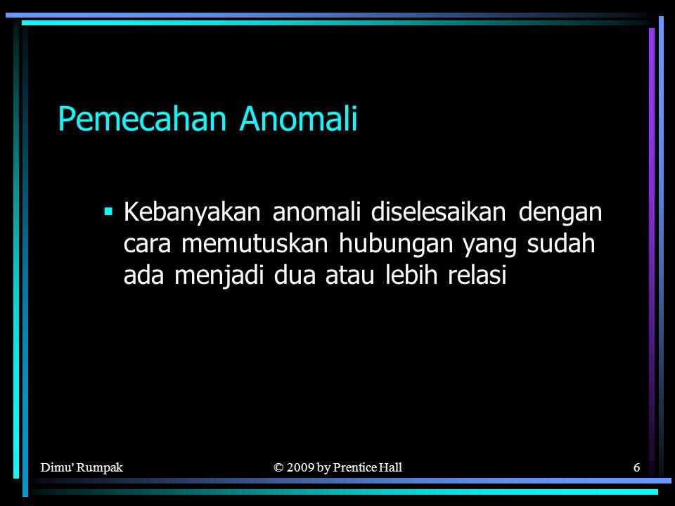 © 2009 by Prentice Hall6 Pemecahan Anomali  Kebanyakan anomali diselesaikan dengan cara memutuskan hubungan yang sudah ada menjadi dua atau lebih relasi Dimu Rumpak