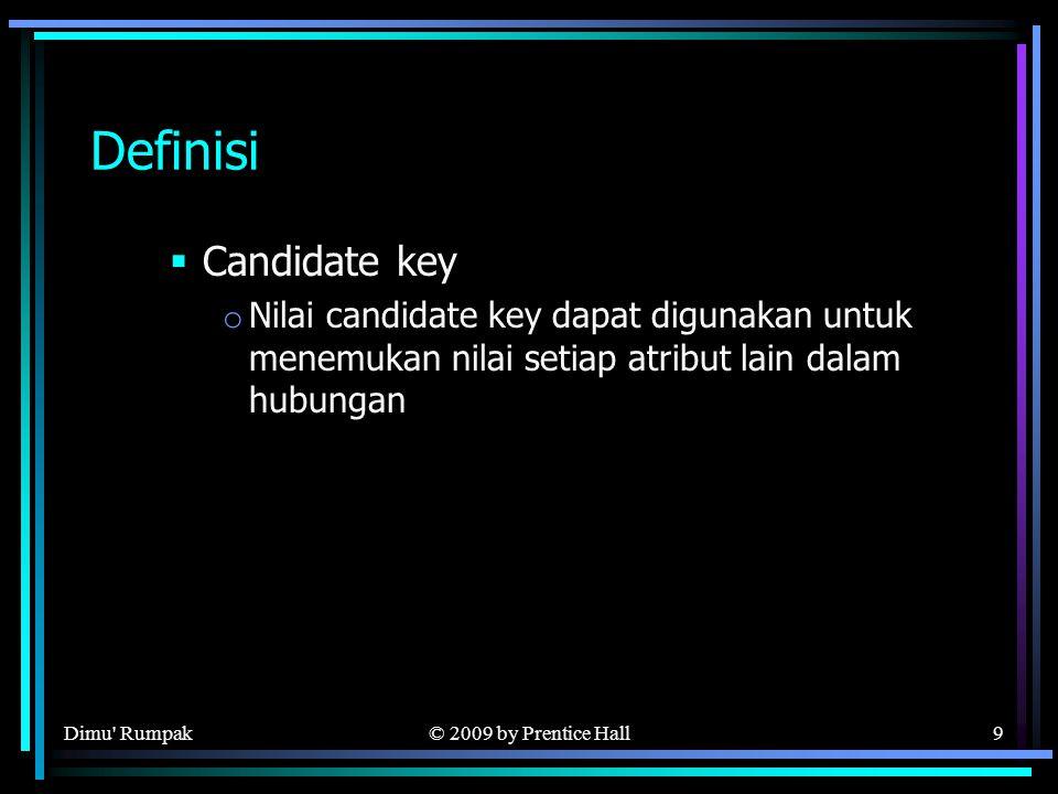 © 2009 by Prentice Hall9 Definisi  Candidate key o Nilai candidate key dapat digunakan untuk menemukan nilai setiap atribut lain dalam hubungan Dimu Rumpak