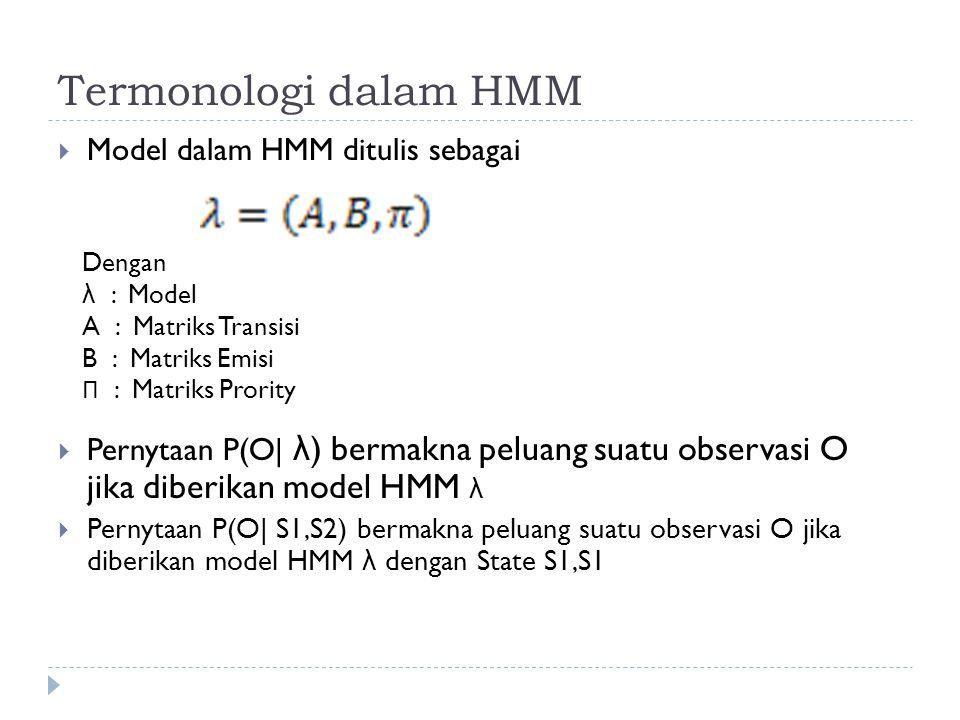 Termonologi dalam HMM  Model dalam HMM ditulis sebagai  Pernytaan P(O| λ ) bermakna peluang suatu observasi O jika diberikan model HMM λ  Pernytaan P(O| S1,S2) bermakna peluang suatu observasi O jika diberikan model HMM λ dengan State S1,S1 Dengan λ : Model A : Matriks Transisi B : Matriks Emisi Π : Matriks Prority