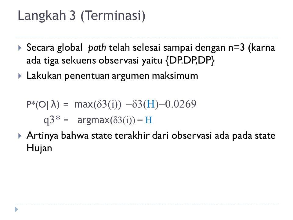 Langkah 3 (Terminasi)  Secara global path telah selesai sampai dengan n=3 (karna ada tiga sekuens observasi yaitu {DP.DP,DP}  Lakukan penentuan argumen maksimum P*(O| λ) = max( δ3(i)) =δ3(H)=0.0269 q3* = argmax( δ3(i)) = H  Artinya bahwa state terakhir dari observasi ada pada state Hujan