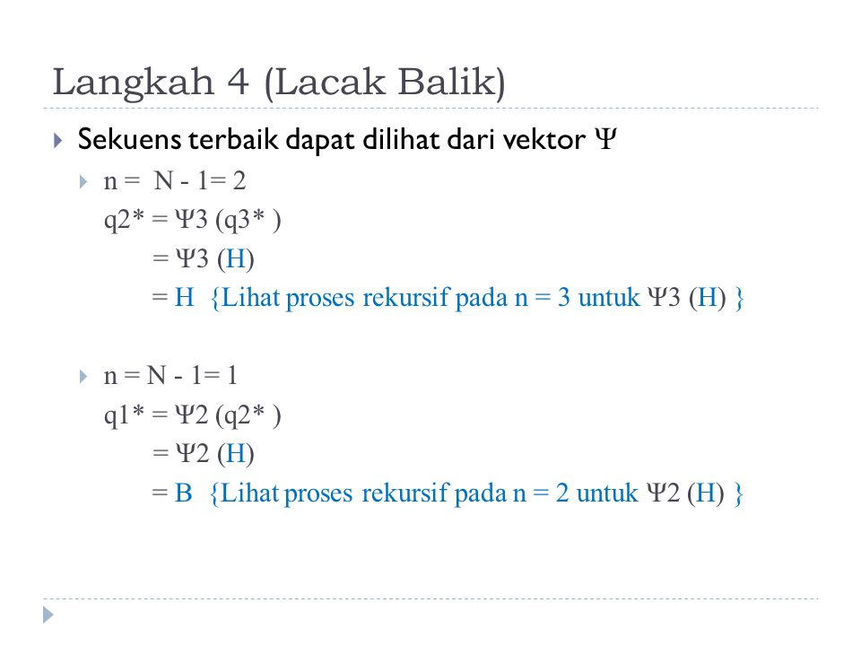 Langkah 4 (Lacak Balik)  Sekuens terbaik dapat dilihat dari vektor Ψ  n = N - 1= 2 q2* = Ψ3 (q3* ) = Ψ3 (H) = H {Lihat proses rekursif pada n = 3 untuk Ψ3 (H) }  n = N - 1= 1 q1* = Ψ2 (q2* ) = Ψ2 (H) = B {Lihat proses rekursif pada n = 2 untuk Ψ2 (H) }