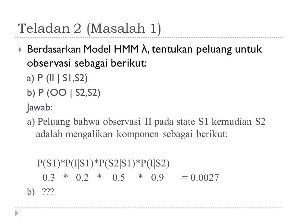 Teladan 2 (Masalah 1)  Berdasarkan Model HMM λ, tentukan peluang untuk observasi sebagai berikut: a) P (II | S1,S2) b) P (OO | S2,S2) Jawab: a) Peluang bahwa observasi II pada state S1 kemudian S2 adalah mengalikan komponen sebagai berikut: P(S1)*P(I|S1)*P(S2|S1)*P(I|S2) 0.3 * 0.2 * 0.5 * 0.9 = 0.0027 b) ???