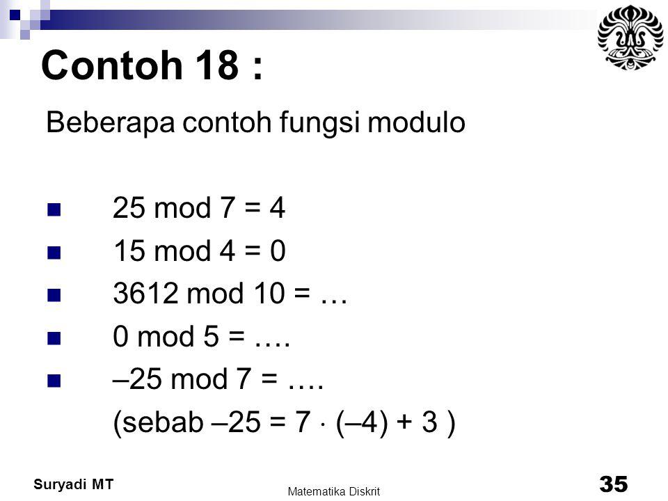 Suryadi MT Contoh 18 : Beberapa contoh fungsi modulo 25 mod 7 = 4 15 mod 4 = 0 3612 mod 10 = … 0 mod 5 = …. –25 mod 7 = …. (sebab –25 = 7  (–4) + 3 )