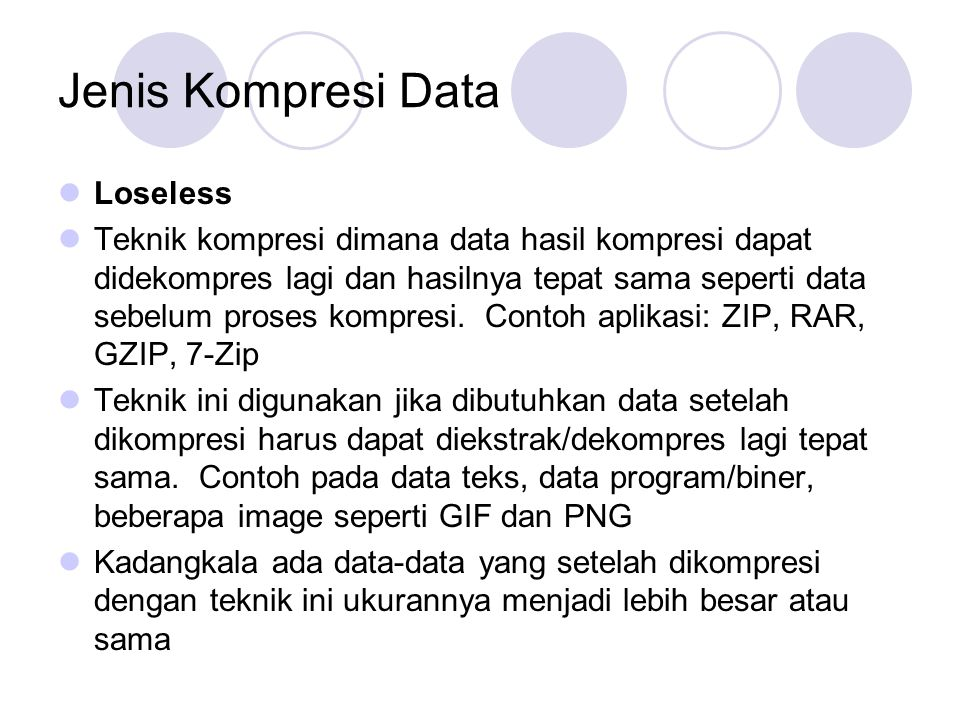 Jenis Kompresi Data Loseless Teknik kompresi dimana data hasil kompresi dapat didekompres lagi dan hasilnya tepat sama seperti data sebelum proses kom