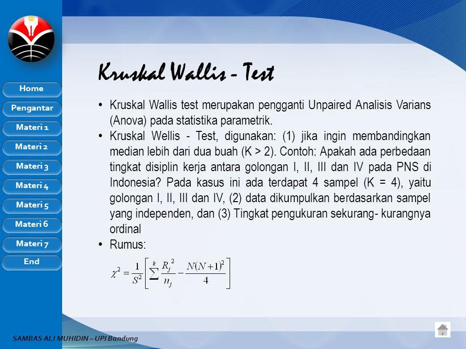 Pengantar Home Materi 1 Materi 2 Materi 3 Materi 4 Materi 5 Materi 6 Materi 7 End SAMBAS ALI MUHIDIN – UPI Bandung Kruskal Wallis - Test Kruskal Wallis test merupakan pengganti Unpaired Analisis Varians (Anova) pada statistika parametrik.