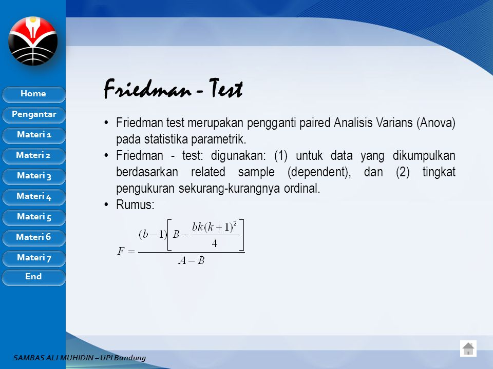 Pengantar Home Materi 1 Materi 2 Materi 3 Materi 4 Materi 5 Materi 6 Materi 7 End SAMBAS ALI MUHIDIN – UPI Bandung Friedman - Test Friedman test merupakan pengganti paired Analisis Varians (Anova) pada statistika parametrik.