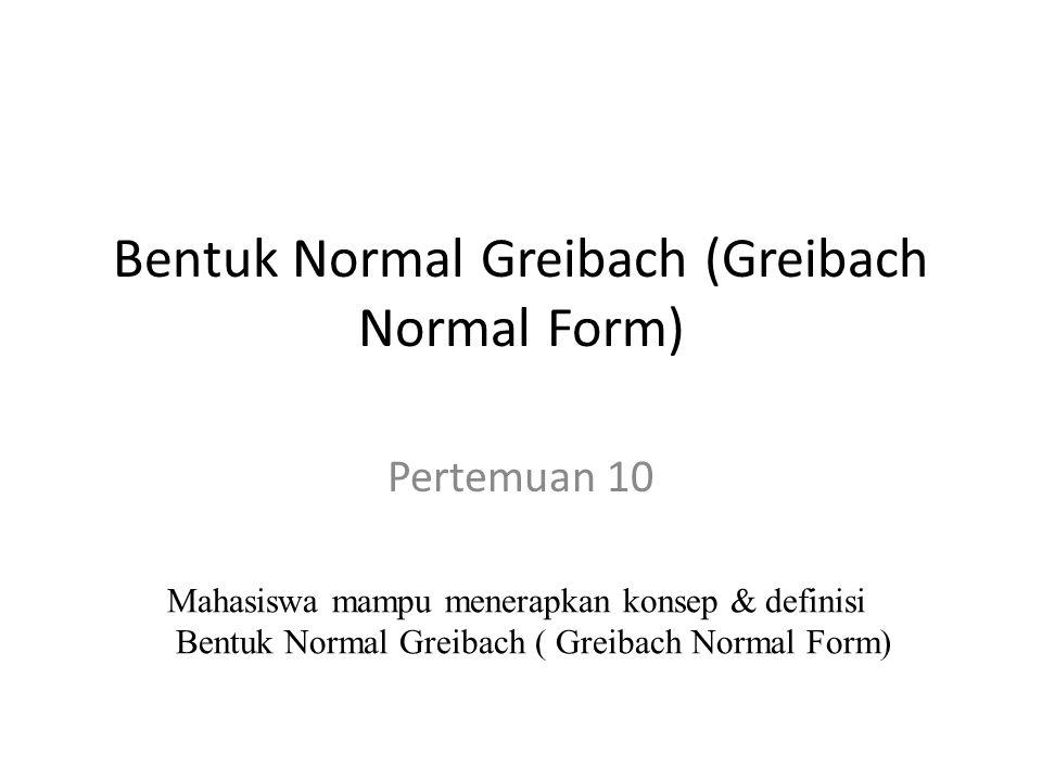 Bentuk Normal Greibach (Greibach Normal Form) Pertemuan 10 Mahasiswa mampu menerapkan konsep & definisi Bentuk Normal Greibach ( Greibach Normal Form)