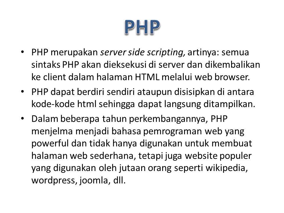 PHP merupakan server side scripting, artinya: semua sintaks PHP akan dieksekusi di server dan dikembalikan ke client dalam halaman HTML melalui web browser.