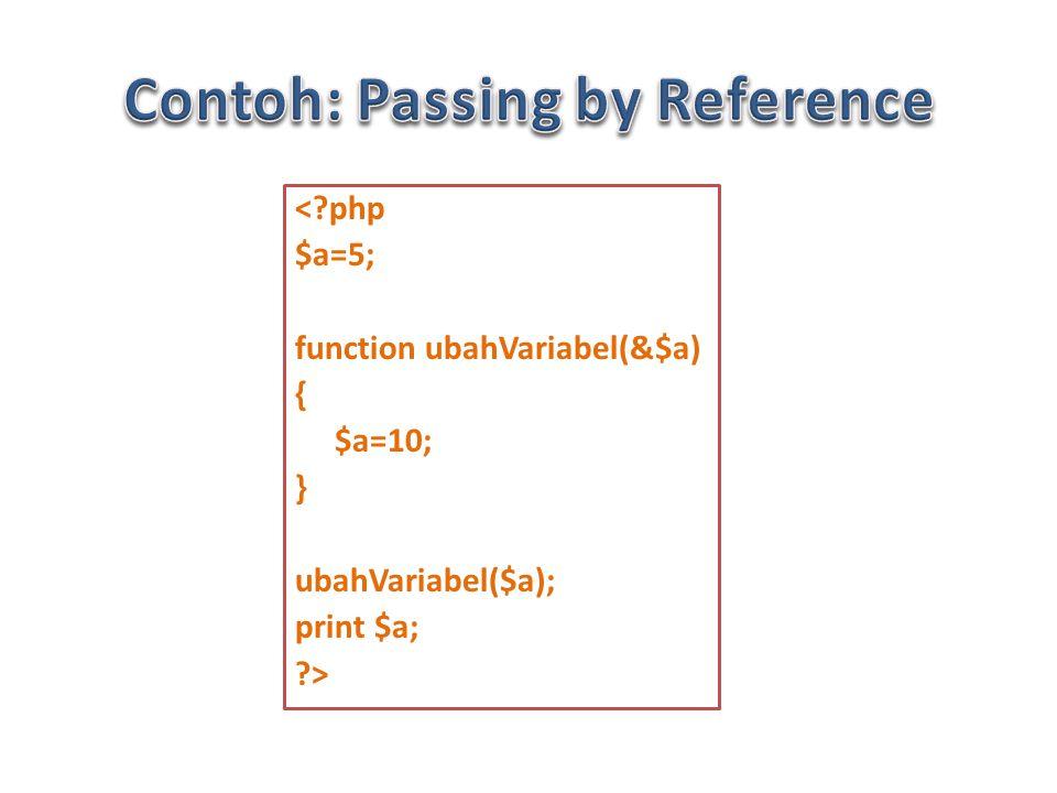 < php $a=5; function ubahVariabel(&$a) { $a=10; } ubahVariabel($a); print $a; >