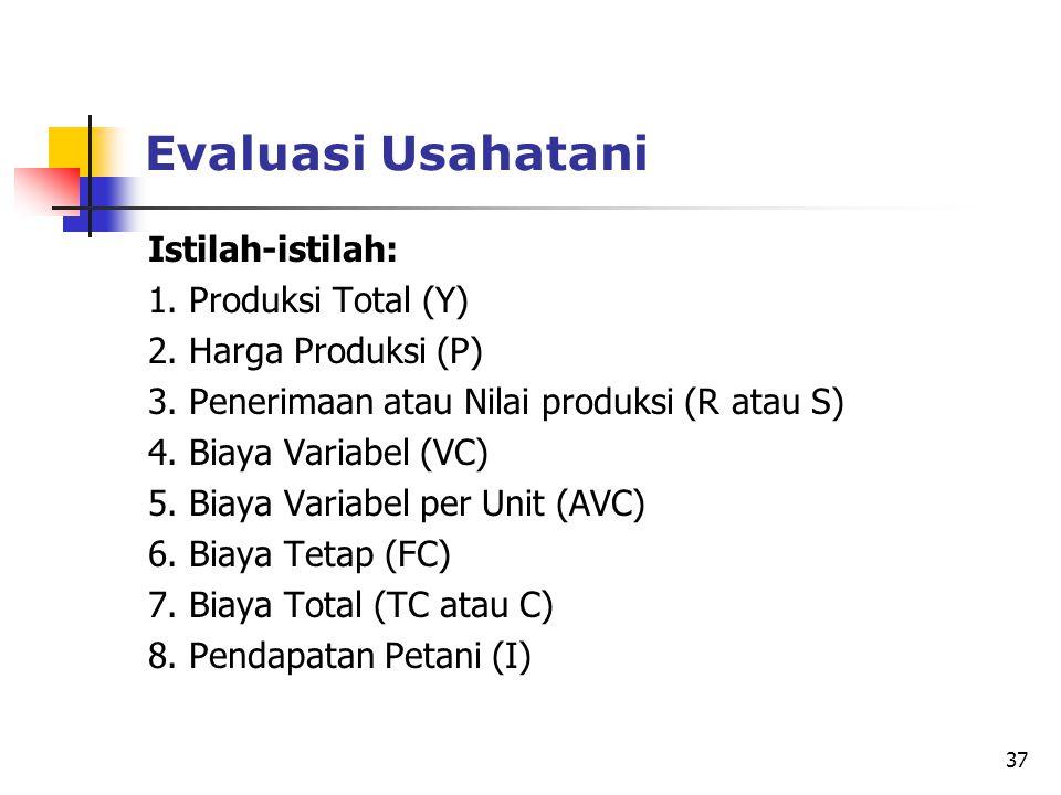 37 Evaluasi Usahatani Istilah-istilah: 1. Produksi Total (Y) 2. Harga Produksi (P) 3. Penerimaan atau Nilai produksi (R atau S) 4. Biaya Variabel (VC)