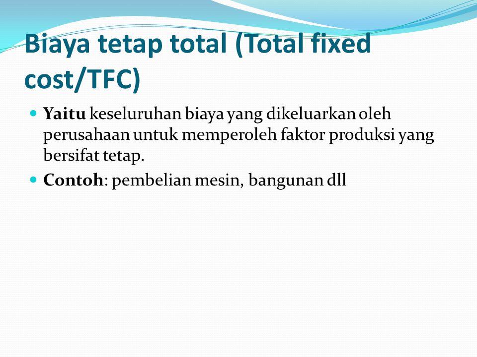 Biaya tetap total (Total fixed cost/TFC) Yaitu keseluruhan biaya yang dikeluarkan oleh perusahaan untuk memperoleh faktor produksi yang bersifat tetap.