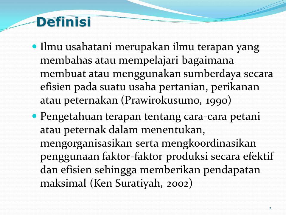 Definisi Ilmu usahatani merupakan ilmu terapan yang membahas atau mempelajari bagaimana membuat atau menggunakan sumberdaya secara efisien pada suatu usaha pertanian, perikanan atau peternakan (Prawirokusumo, 1990) Pengetahuan terapan tentang cara-cara petani atau peternak dalam menentukan, mengorganisasikan serta mengkoordinasikan penggunaan faktor-faktor produksi secara efektif dan efisien sehingga memberikan pendapatan maksimal (Ken Suratiyah, 2002) 2