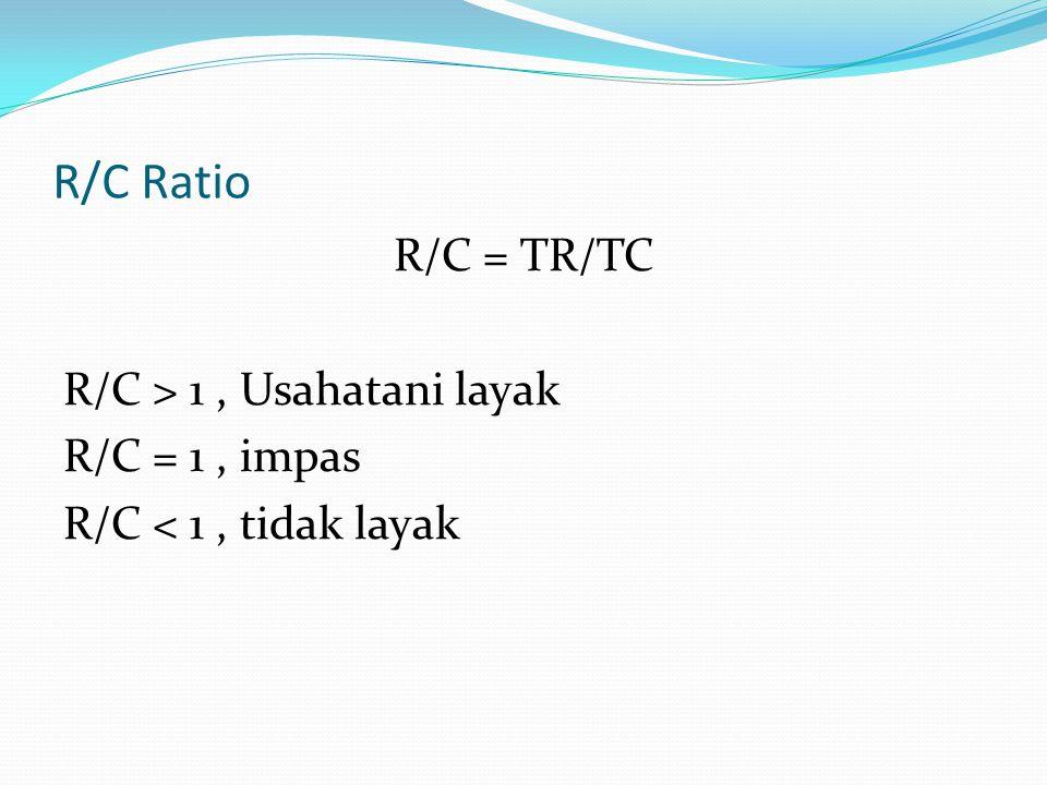 R/C Ratio R/C = TR/TC R/C > 1, Usahatani layak R/C = 1, impas R/C < 1, tidak layak