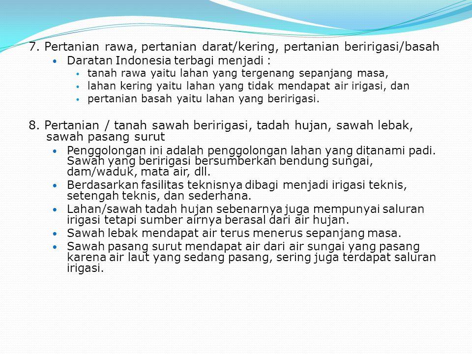 7. Pertanian rawa, pertanian darat/kering, pertanian beririgasi/basah Daratan Indonesia terbagi menjadi : tanah rawa yaitu lahan yang tergenang sepanj