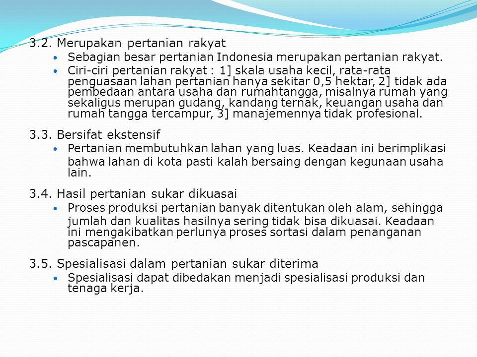 3.2. Merupakan pertanian rakyat Sebagian besar pertanian Indonesia merupakan pertanian rakyat. Ciri-ciri pertanian rakyat : 1] skala usaha kecil, rata