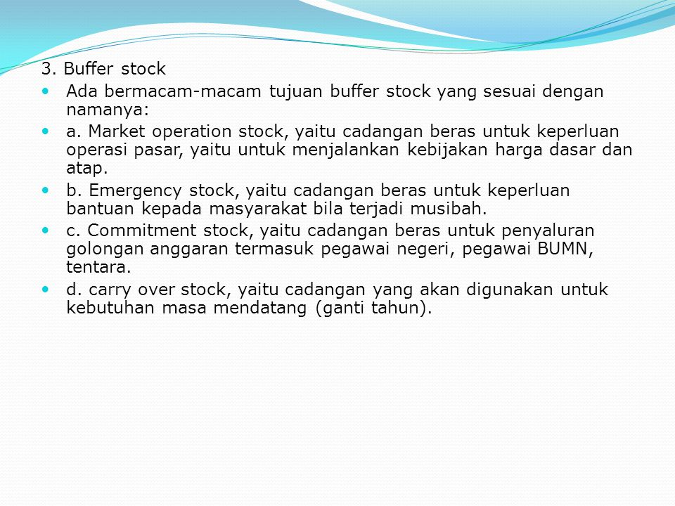 3. Buffer stock Ada bermacam-macam tujuan buffer stock yang sesuai dengan namanya: a. Market operation stock, yaitu cadangan beras untuk keperluan ope