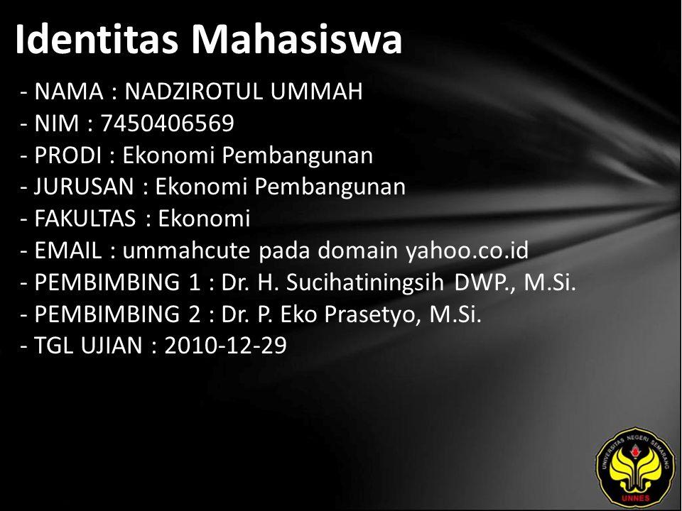 Identitas Mahasiswa - NAMA : NADZIROTUL UMMAH - NIM : 7450406569 - PRODI : Ekonomi Pembangunan - JURUSAN : Ekonomi Pembangunan - FAKULTAS : Ekonomi - EMAIL : ummahcute pada domain yahoo.co.id - PEMBIMBING 1 : Dr.