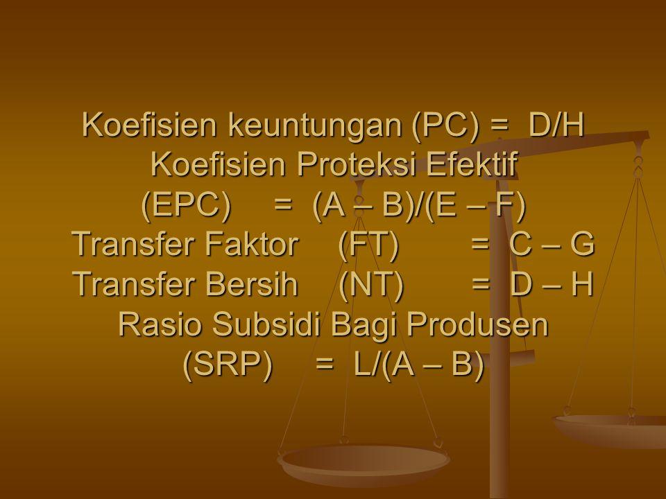 Koefisien keuntungan (PC) = D/H Koefisien Proteksi Efektif (EPC)= (A – B)/(E – F) Transfer Faktor (FT)= C – G Transfer Bersih (NT)= D – H Rasio Subsid