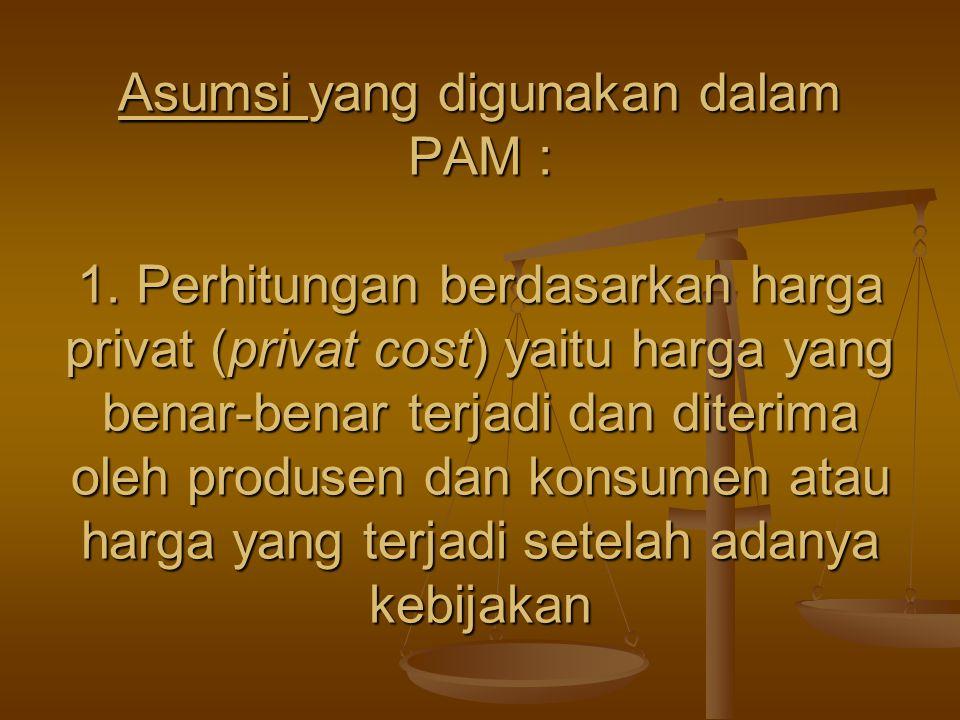 Asumsi yang digunakan dalam PAM : 1. Perhitungan berdasarkan harga privat (privat cost) yaitu harga yang benar-benar terjadi dan diterima oleh produse