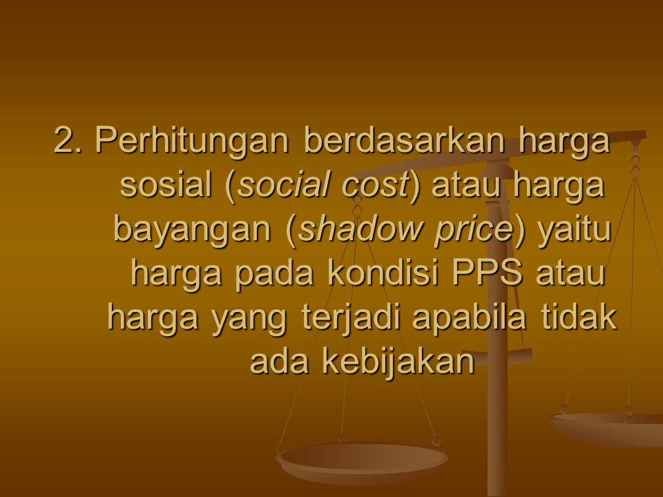2. Perhitungan berdasarkan harga sosial (social cost) atau harga bayangan (shadow price) yaitu harga pada kondisi PPS atau harga yang terjadi apabila
