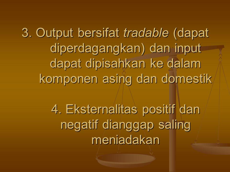 3. Output bersifat tradable (dapat diperdagangkan) dan input dapat dipisahkan ke dalam komponen asing dan domestik 4. Eksternalitas positif dan negati