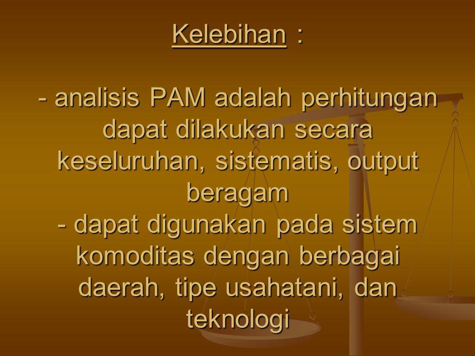 Kelebihan : - analisis PAM adalah perhitungan dapat dilakukan secara keseluruhan, sistematis, output beragam - dapat digunakan pada sistem komoditas d
