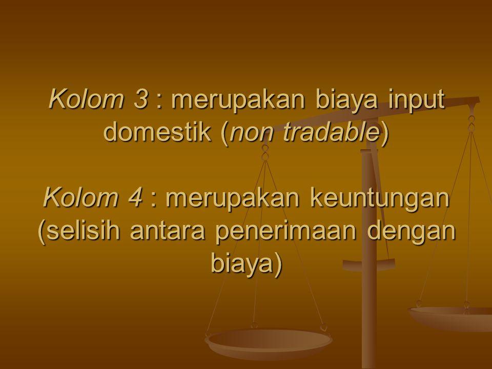 Kolom 3 : merupakan biaya input domestik (non tradable) Kolom 4 : merupakan keuntungan (selisih antara penerimaan dengan biaya)