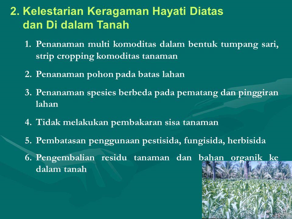 2. Kelestarian Keragaman Hayati Diatas dan Di dalam Tanah 1.Penanaman multi komoditas dalam bentuk tumpang sari, strip cropping komoditas tanaman 2.Pe